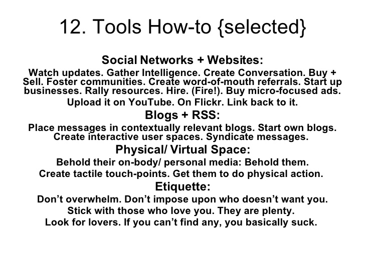 Ramla Akhtar: Social Networks + Websites: Watch updates. Gather Intelligence. Create Conversation. Buy + Sell. Foster communities. Create word-of-mouth referrals. Start up businesses. Rally resources. Hire. (Fire!). Buy micro-focused ads. Upload it on YouTube. On Flickr. Link back to it. Blogs + RSS: Place messages in contextually relevant blogs. Start own blogs. Create interactive user spaces. Syndicate messages. Physical/ Virtual Space: Behold their on-body/ personal media: Behold them. Create tactile touch-points. Get them to do physical action. Etiquette: Don't overwhelm. Don't impose upon who doesn't want you. Stick with those who love you. They are plenty. Look for lovers. If you can't find any, you basically suck.
