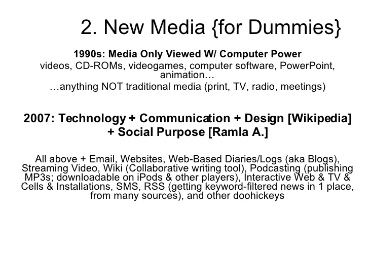 Ramla Akhtar  1990s: Media Only Viewed W/ Computer Power videos, CD-ROMs, videogames, computer software, PowerPoint, animation… … anything NOT traditional media (print, TV, radio, meetings)‏ 2007: Technology + Communication + Design [Wikipedia] + Social Purpose [Ramla A.] All above + Email, Websites, Web-Based Diaries/Logs (aka Blogs), Streaming Video, Wiki (Collaborative writing tool), Podcasting (publishing MP3s; downloadable on iPods & other players), Interactive Web & TV & Cells & Installations, SMS, RSS (getting keyword-filtered news in 1 place, from many sources), and other doohickeys