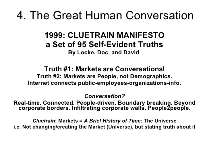 Ramla Akhtar: 1999: CLUETRAIN MANIFESTO a Set of 95 Self-Evident Truths By Locke, Doc, and David Truth #1: Markets are Conversations! Truth #2: Markets are People, not Demographics. Internet connects public-employees-organizations-info. Conversation? Real-time. Connected. People-driven. Boundary breaking. Beyond corporate borders. Infiltrating corporate walls. People2people. Cluetrain : Markets = A Brief History of Time : The Universe i.e. Not changing/creating the Market (Universe), but stating truth about it