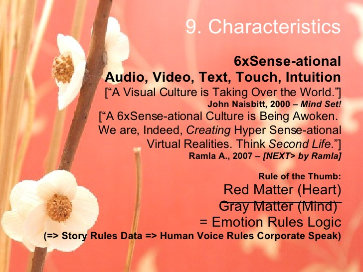 "Ramla Akhtar: 6xSense-ational Audio, Video, Text, Touch, Intuition [""A Visual Culture is Taking Over the World.""] John Naisbitt, 2000 – Mind Set! [""A 6xSense-ational Culture is Being Awoken. We are, Indeed, Creating Hyper Sense-ational Virtual Realities. Think Second Life. ""] Ramla A., 2007 – [NEXT> by Ramla] Rule of the Thumb: Red Matter (Heart)‏ Gray Matter (Mind) = Emotion Rules Logic (=> Story Rules Data => Human Voice Rules Corporate Speak)‏"